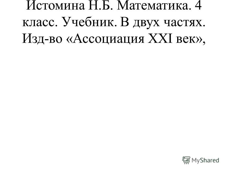 Истомина Н.Б. Математика. 4 класс. Учебник. В двух частях. Изд-во «Ассоциация ХХΙ век»,