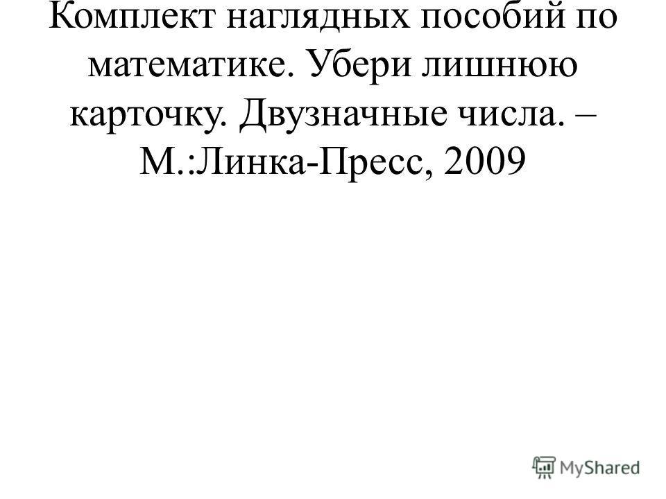 Истомина Н.Б., Горина О.П. Комплект наглядных пособий по математике. Убери лишнюю карточку. Двузначные числа. – М.:Линка-Пресс, 2009