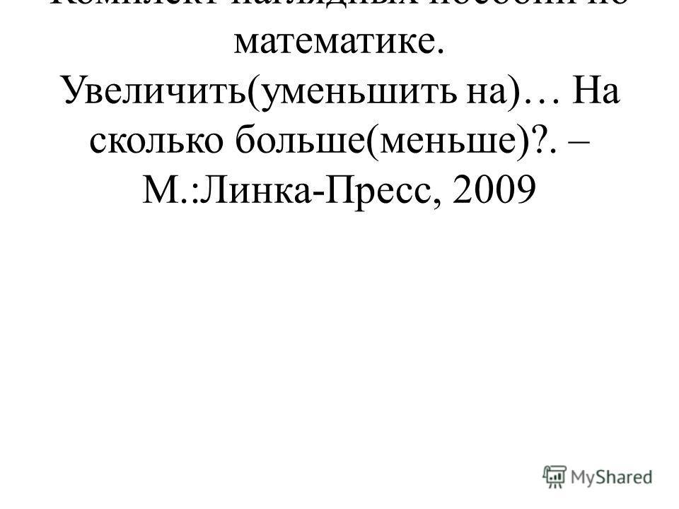 Истомина Н.Б., Горина О.П. Комплект наглядных пособий по математике. Увеличить(уменьшить на)… На сколько больше(меньше)?. – М.:Линка-Пресс, 2009