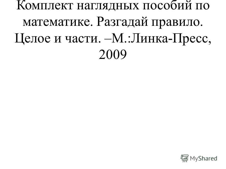 Истомина Н.Б.. Горина О.П. Комплект наглядных пособий по математике. Разгадай правило. Целое и части. –М.:Линка-Пресс, 2009
