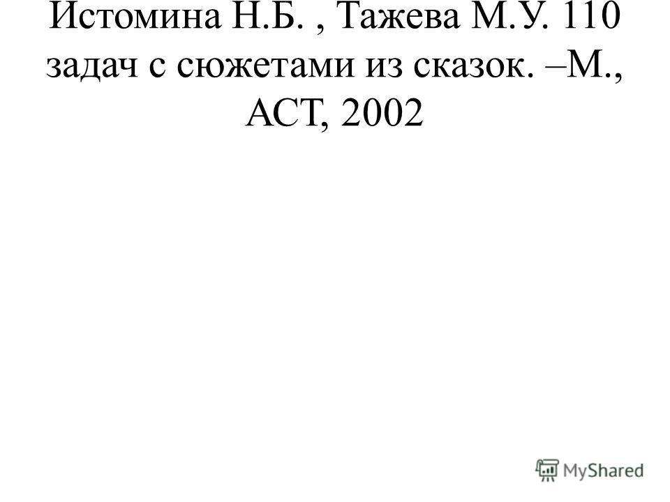 Истомина Н.Б., Тажева М.У. 110 задач с сюжетами из сказок. –М., АСТ, 2002