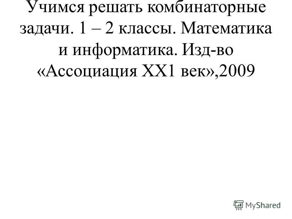 Истомина Н.Б., Виноградова Е.П. Учимся решать комбинаторные задачи. 1 – 2 классы. Математика и информатика. Изд-во «Ассоциация ХХ1 век»,2009