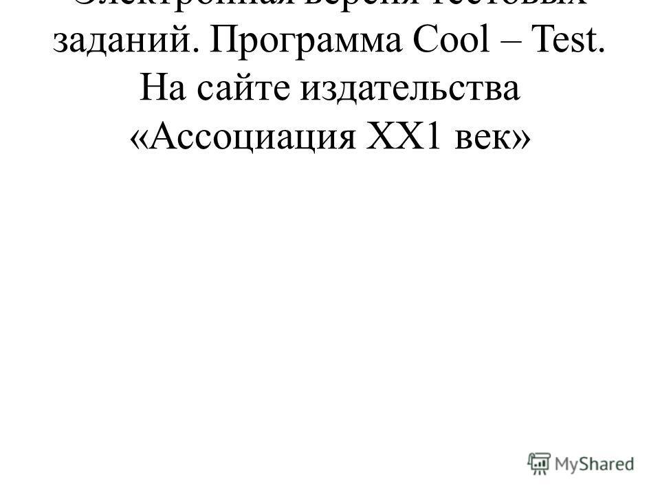 Электронная версия тестовых заданий. Программа Cool – Test. На сайте издательства «Ассоциация ХХ1 век»