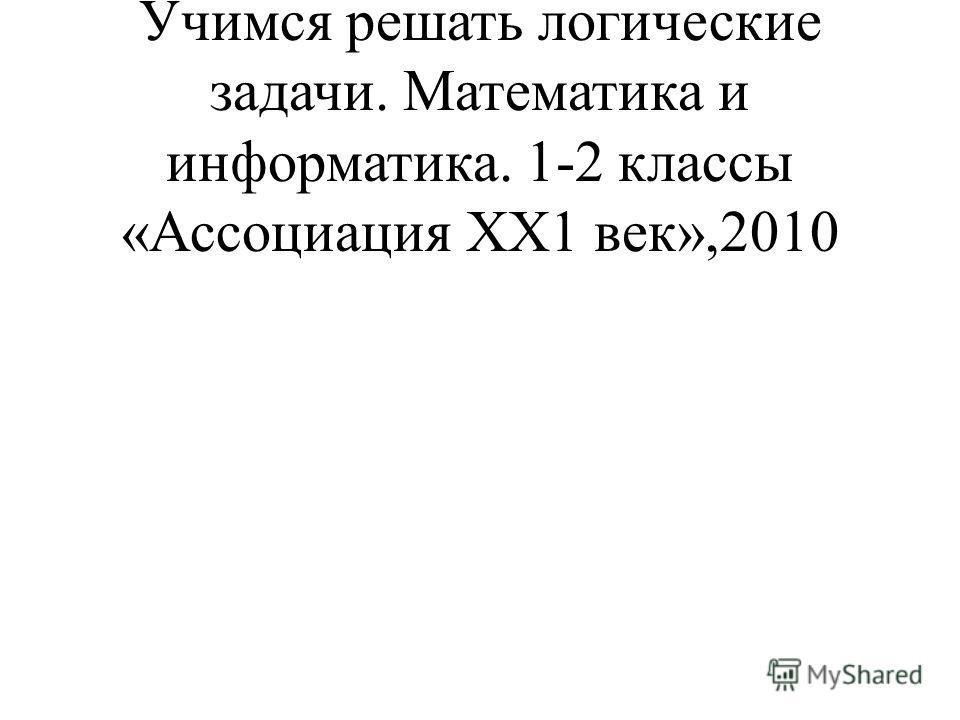 Истомина Н.Б., Тихонова Н.Б. Учимся решать логические задачи. Математика и информатика. 1-2 классы «Ассоциация ХХ1 век»,2010
