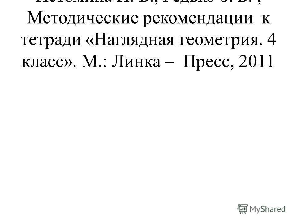 Истомина Н. Б., Редько З. Б., Методические рекомендации к тетради «Наглядная геометрия. 4 класс». М.: Линка – Пресс, 2011