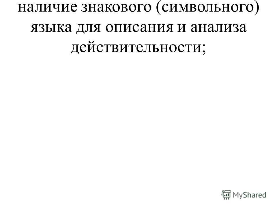 наличие знакового (символьного) языка для описания и анализа действительности;