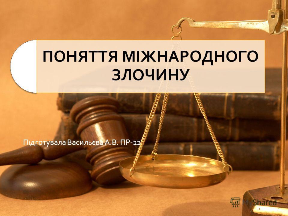 ПОНЯТТЯ МІЖНАРОДНОГО ЗЛОЧИНУ Підготувала Васильєва А.В. ПР-22
