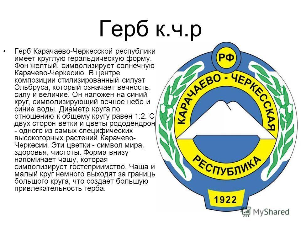 Герб к.ч.р Герб Карачаево-Черкесской республики имеет круглую геральдическую форму. Фон желтый, символизирует солнечную Карачево-Черкесию. В центре композиции стилизированный силуэт Эльбруса, который означает вечность, силу и величие. Он наложен на с