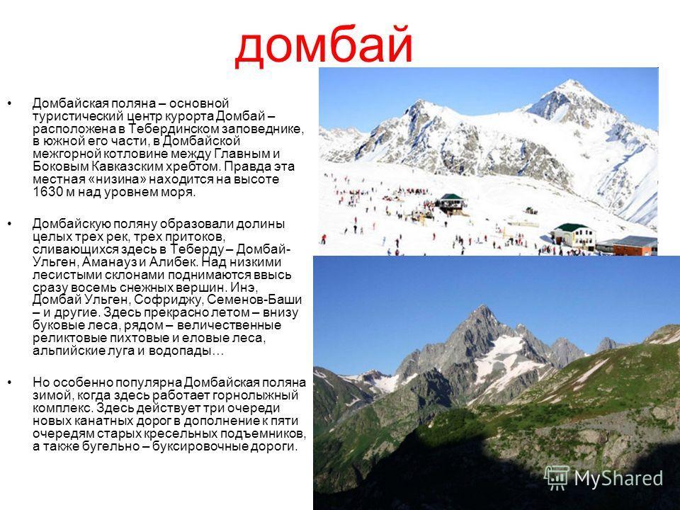 домбай Домбайская поляна – основной туристический центр курорта Домбай – расположена в Тебердинском заповеднике, в южной его части, в Домбайской межгорной котловине между Главным и Боковым Кавказским хребтом. Правда эта местная «низина» находится на
