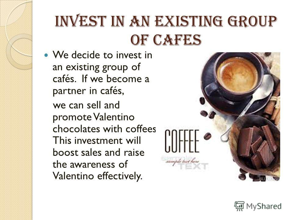 Invest in an existing group of cafes We decide to invest in an existing group of cafés. If we become a partner in cafés, we can sell and promote Valentino chocolates with coffees. This investment will boost sales and raise the awareness of Valentino