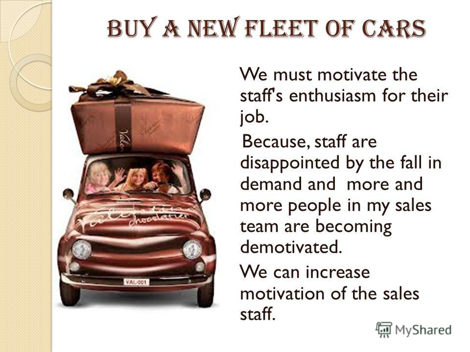 Buy a new fleet of cars We must motivate the staff's enthusiasm for their job. Because, staff are disappointed by the fall in demand and more and more people in my sales team are becoming demotivated. We can increase motivation of the sales staff.