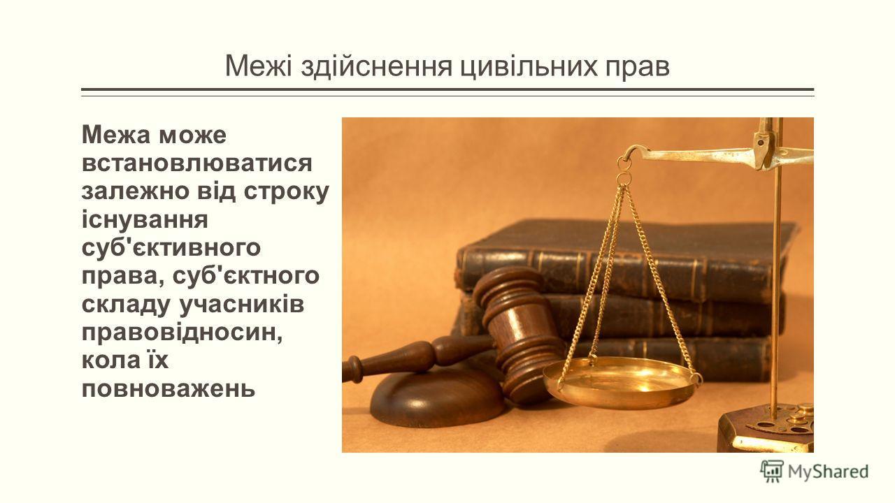 Межі здійснення цивільних прав Межа може встановлюватися залежно від строку існування суб'єктивного права, суб'єктного складу учасників правовідносин, кола їх повноважень