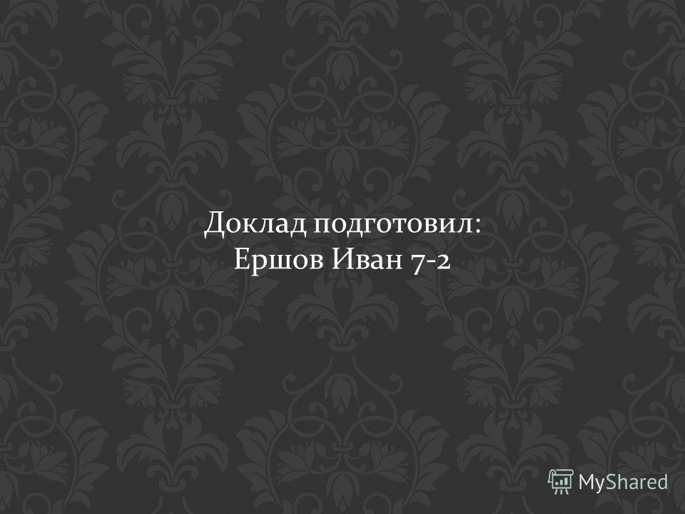 Доклад подготовил : Ершов Иван 7-2