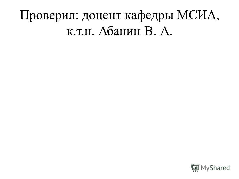 Проверил: доцент кафедры МСИА, к.т.н. Абанин В. А.
