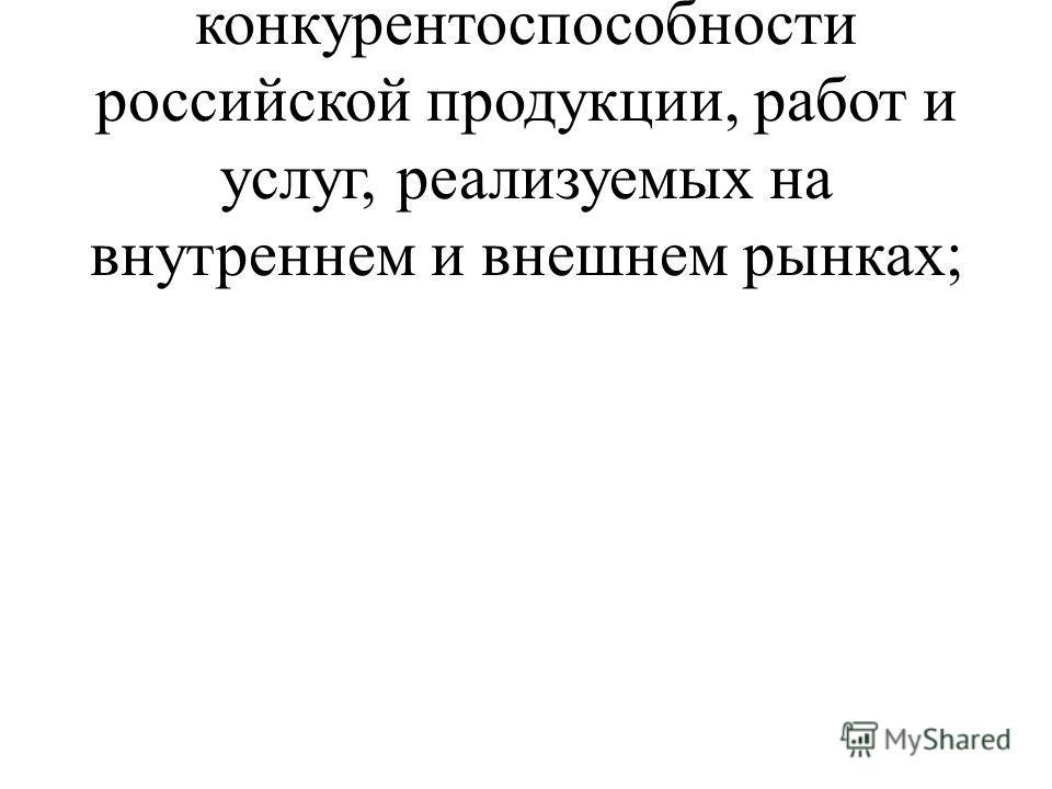 - повышение качества и конкурентоспособности российской продукции, работ и услуг, реализуемых на внутреннем и внешнем рынках;