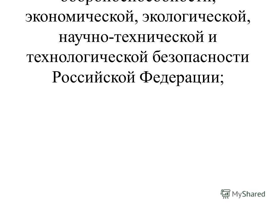- обеспечение обороноспособности, экономической, экологической, научно-технической и технологической безопасности Российской Федерации;