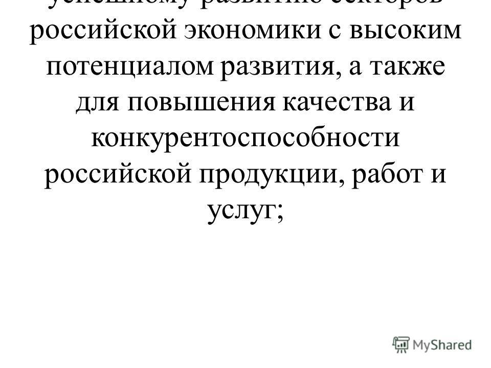 - обеспечить эффективное применение методов и средств стандартизации для содействия успешному развитию секторов российской экономики с высоким потенциалом развития, а также для повышения качества и конкурентоспособности российской продукции, работ и