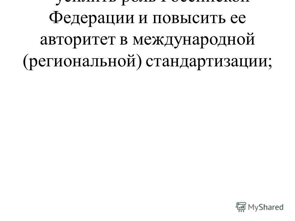 - усилить роль Российской Федерации и повысить ее авторитет в международной (региональной) стандартизации;