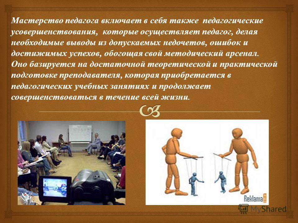 Можно сказать, что система этих знаний, умений и навыков в той или иной форме определяется нормативными курсами психологии, педагогики и частной методики, которые изучаются в курсах педагогики. Хороший педагог должен владеть артистической мимикой, вс