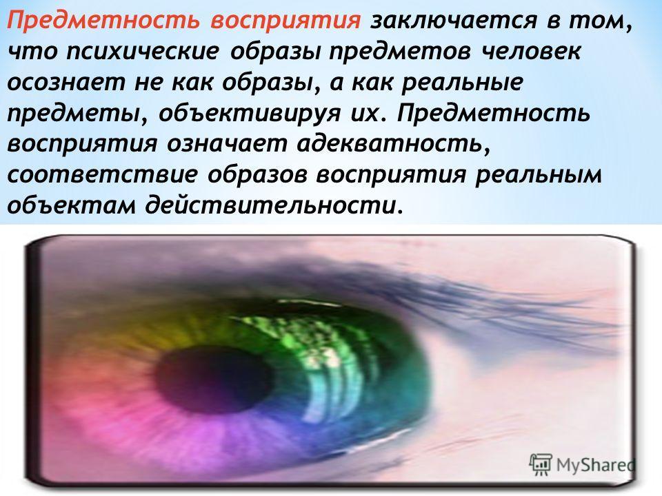 Различные виды восприятия имеют свои специфические свойства. Но кроме внутривидовых свойств восприятия существуют и его общие свойства:предметность, избирательность, целостность, константность, структурность, категориальность (осмысленность и обобщен