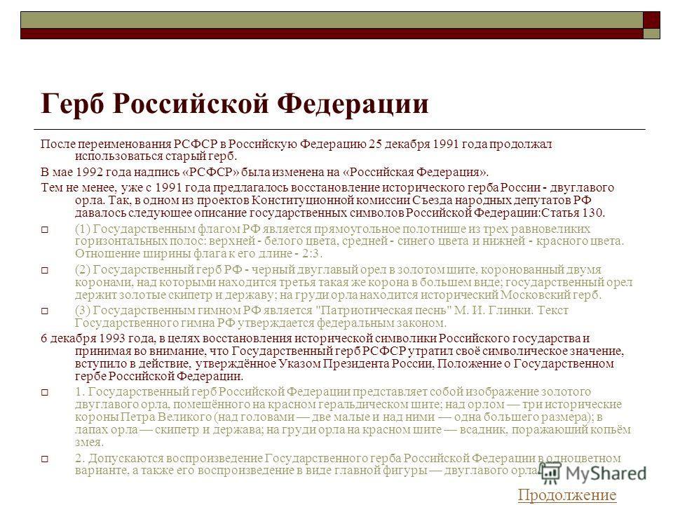 Герб Российской Федерации После переименования РСФСР в Российскую Федерацию 25 декабря 1991 года продолжал использоваться старый герб. В мае 1992 года надпись «РСФСР» была изменена на «Российская Федерация». Тем не менее, уже с 1991 года предлагалось