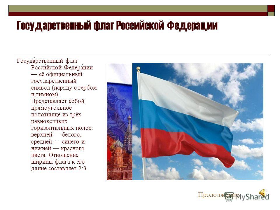Государственный флаг Российской Федерации Госуда́рственный флаг Росси́йской Федера́ции её официальный государственный символ (наряду с гербом и гимном). Представляет собой прямоугольное полотнище из трёх равновеликих горизонтальных полос: верхней бел