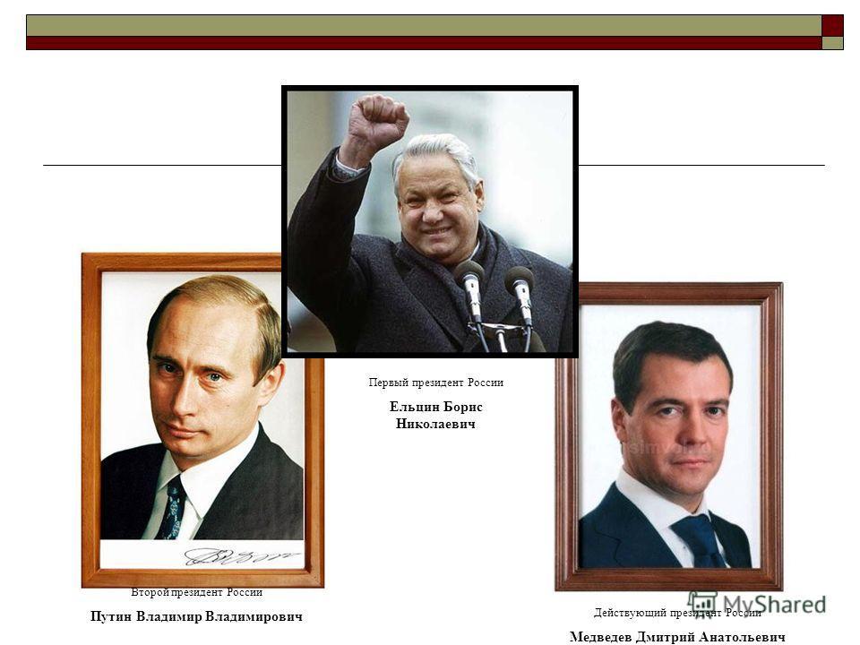 Первый президент России Ельцин Борис Николаевич Второй президент России Путин Владимир Владимирович Действующий президент России Медведев Дмитрий Анатольевич