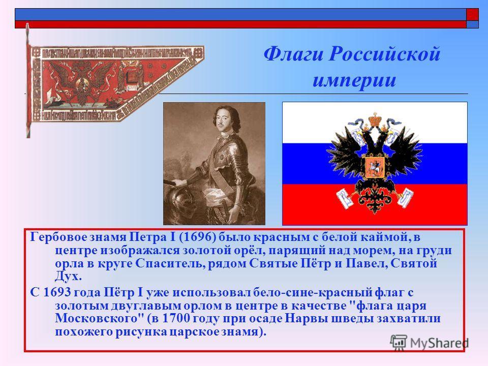 Флаги Российской империи Гербовое знамя Петра I (1696) было красным с белой каймой, в центре изображался золотой орёл, парящий над морем, на груди орла в круге Спаситель, рядом Святые Пётр и Павел, Святой Дух. С 1693 года Пётр I уже использовал бело-