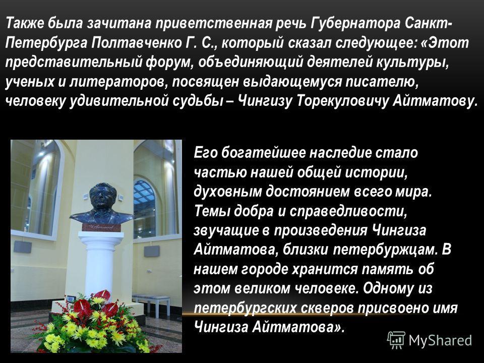 Также была зачитана приветственная речь Губернатора Санкт- Петербурга Полтавченко Г. С., который сказал следующее: «Этот представительный форум, объединяющий деятелей культуры, ученых и литераторов, посвящен выдающемуся писателю, человеку удивительно