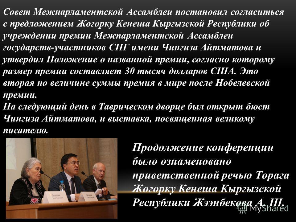 Совет Межпарламентской Ассамблеи постановил согласиться с предложением Жогорку Кенеша Кыргызской Республики об учреждении премии Межпарламентской Ассамблеи государств-участников СНГ имени Чингиза Айтматова и утвердил Положение о названной премии, сог