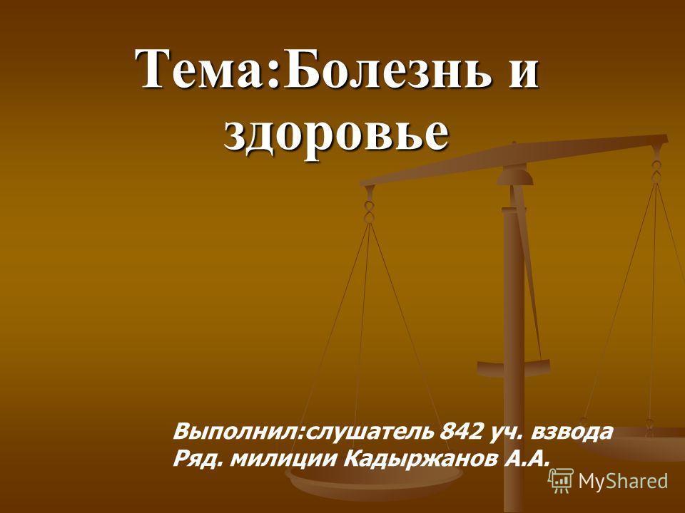 Тема:Болезнь и здоровье Выполнил:слушатель 842 уч. взвода Ряд. милиции Кадыржанов А.А.