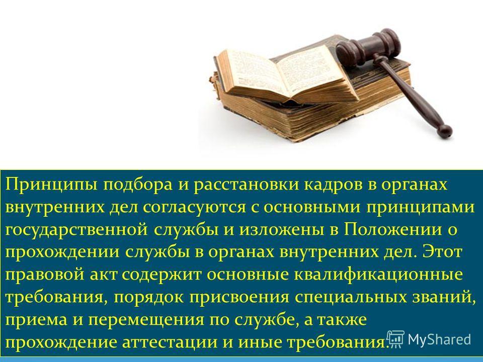 Принципы подбора и расстановки кадров в органах внутренних дел согласуются с основными принципами государственной службы и изложены в Положении о прохождении службы в органах внутренних дел. Этот правовой акт содержит основные квалификационные требов