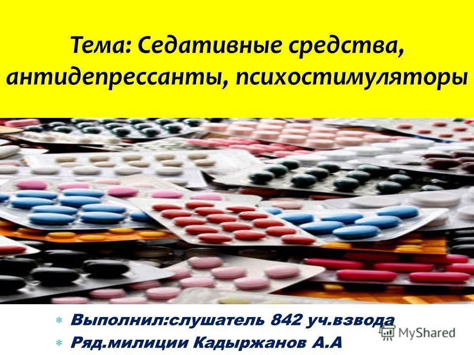 Выполнил:слушатель 842 уч.взвода Ряд.милиции Кадыржанов А.А Тема: Cедативные средства, антидепрессанты, психостимуляторы