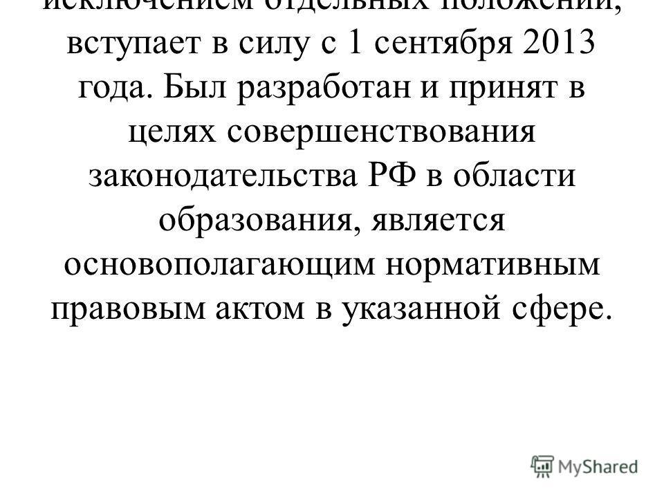 9 декабря 2012 года принят Федеральный закон 273-ФЗ «Об образовании в Российской Федерации», который, за исключением отдельных положений, вступает в силу с 1 сентября 2013 года. Был разработан и принят в целях совершенствования законодательства РФ в