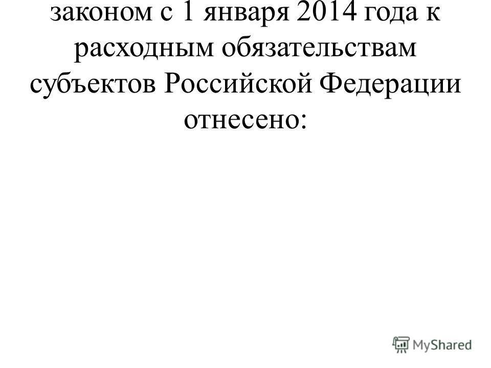 В соответствии с Федеральным законом с 1 января 2014 года к расходным обязательствам субъектов Российской Федерации отнесено:
