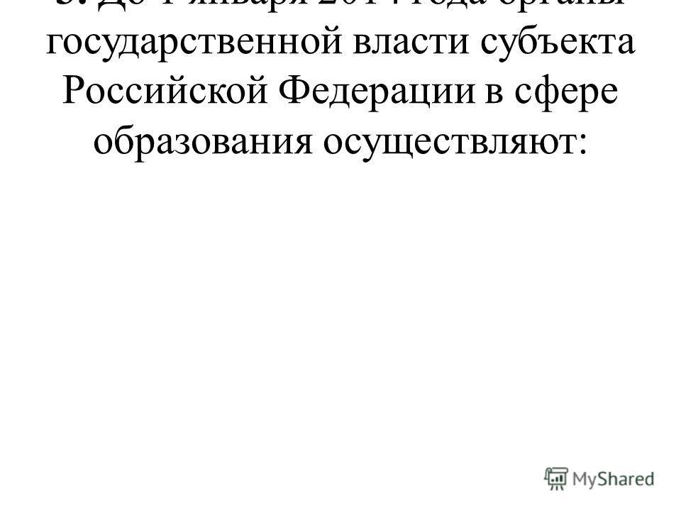 3. До 1 января 2014 года органы государственной власти субъекта Российской Федерации в сфере образования осуществляют:
