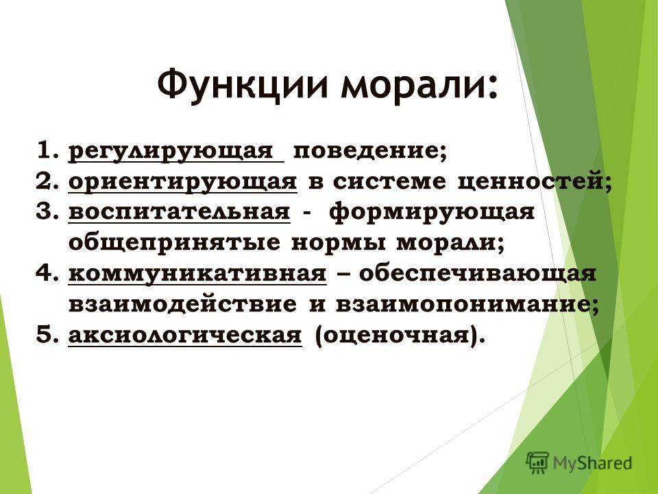 Функции морали: 1.регулирующая поведение; 2.ориентирующая в системе ценностей; 3.воспитательная - формирующая общепринятые нормы морали; 4.коммуникативная – обеспечивающая взаимодействие и взаимопонимание; 5.аксиологическая (оценочная).