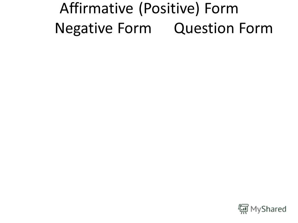 Affirmative (Positive) Form Negative FormQuestion Form