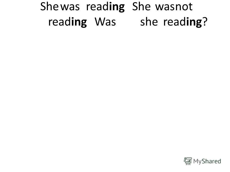 Shewas reading She wasnot reading Was she reading?