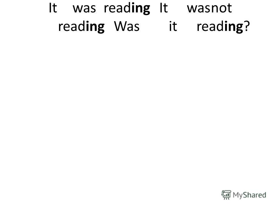 Itwas reading It wasnot reading Was it reading?