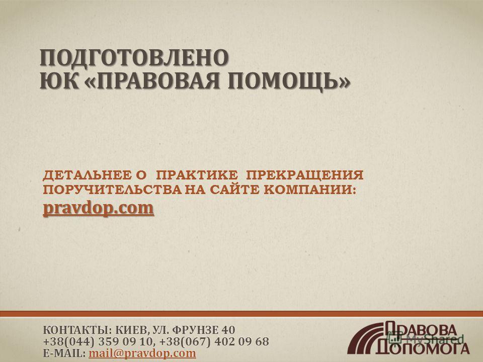 ПОДГОТОВЛЕНО ЮК «ПРАВОВАЯ ПОМОЩЬ» ДЕТАЛЬНЕЕ О ПРАКТИКЕ ПРЕКРАЩЕНИЯ ПОРУЧИТЕЛЬСТВА НА САЙТЕ КОМПАНИИ: pravdop.com КОНТАКТЫ: КИЕВ, УЛ. ФРУНЗЕ 40 +38(044) 359 09 10, +38(067) 402 09 68 E-MAIL: mail@pravdop.com mail@pravdop.com