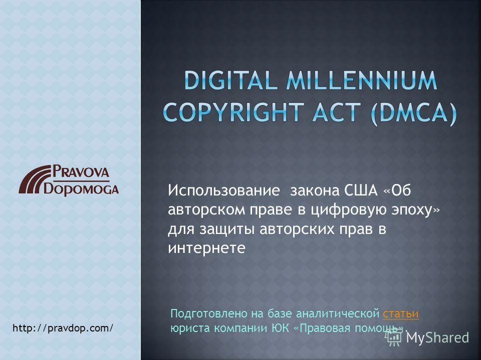 Использование закона США «Об авторском праве в цифровую эпоху» для защиты авторских прав в интернете http://pravdop.com/ Подготовлено на базе аналитической статьи юриста компании ЮК «Правовая помощь».статьи
