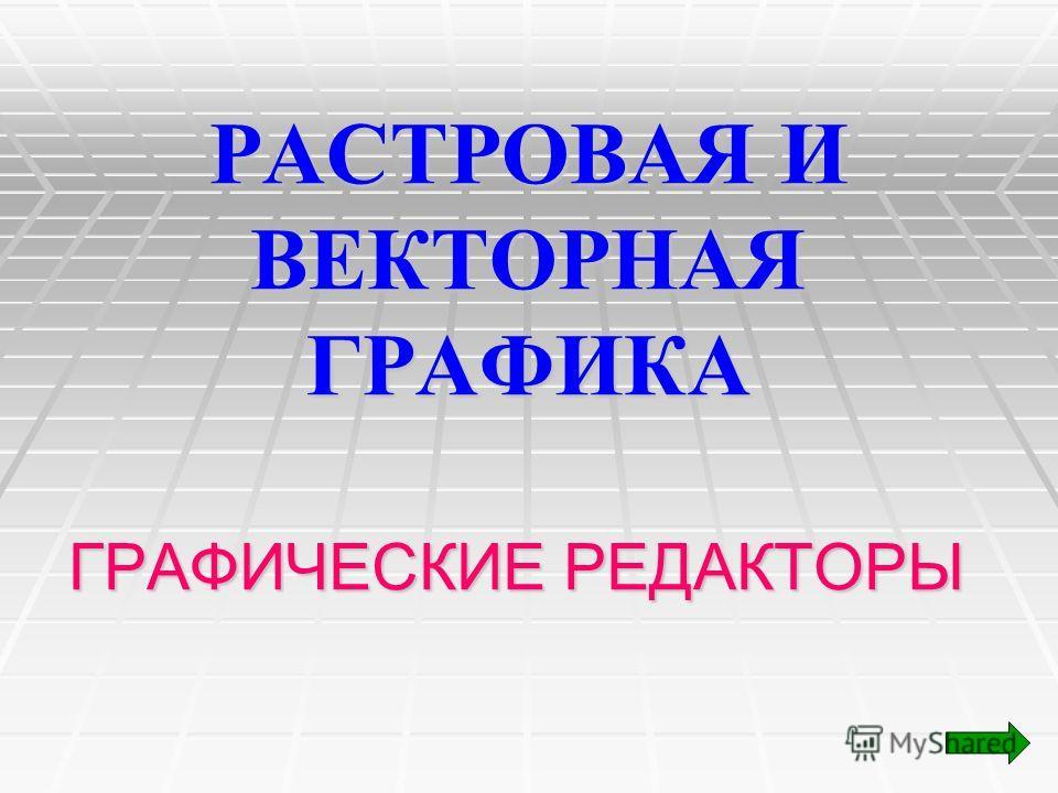 РАСТРОВАЯ И ВЕКТОРНАЯ ГРАФИКА ГРАФИЧЕСКИЕ РЕДАКТОРЫ
