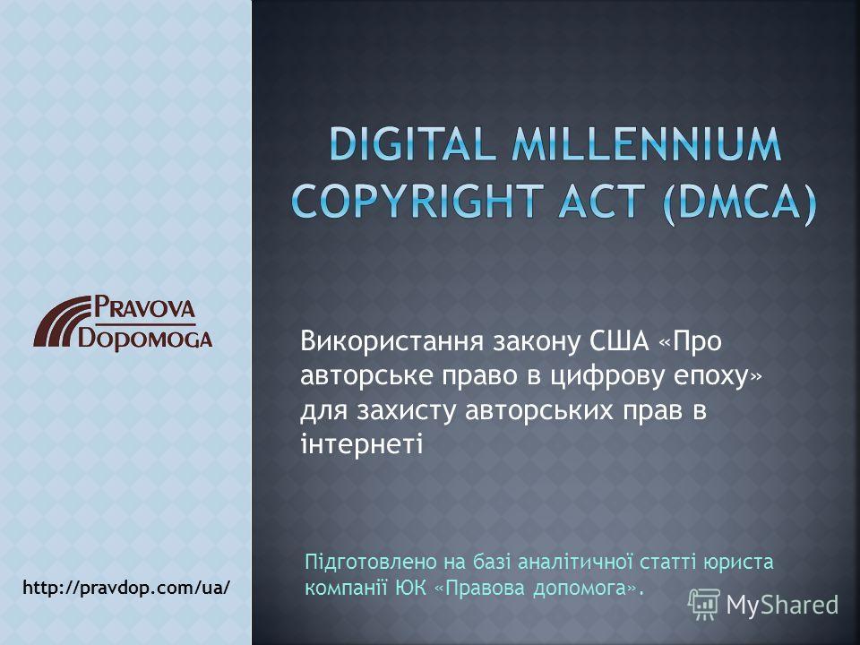 Використання закону США «Про авторське право в цифрову епоху» для захисту авторських прав в інтернеті http://pravdop.com/ua/ Підготовлено на базі аналітичної статті юриста компанії ЮК «Правова допомога».