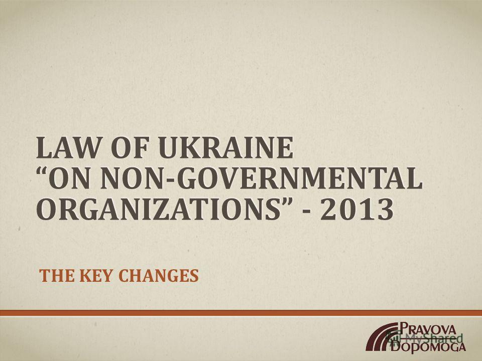 LAW OF UKRAINE ON NON-GOVERNMENTAL ORGANIZATIONS - 2013 THE KEY CHANGES
