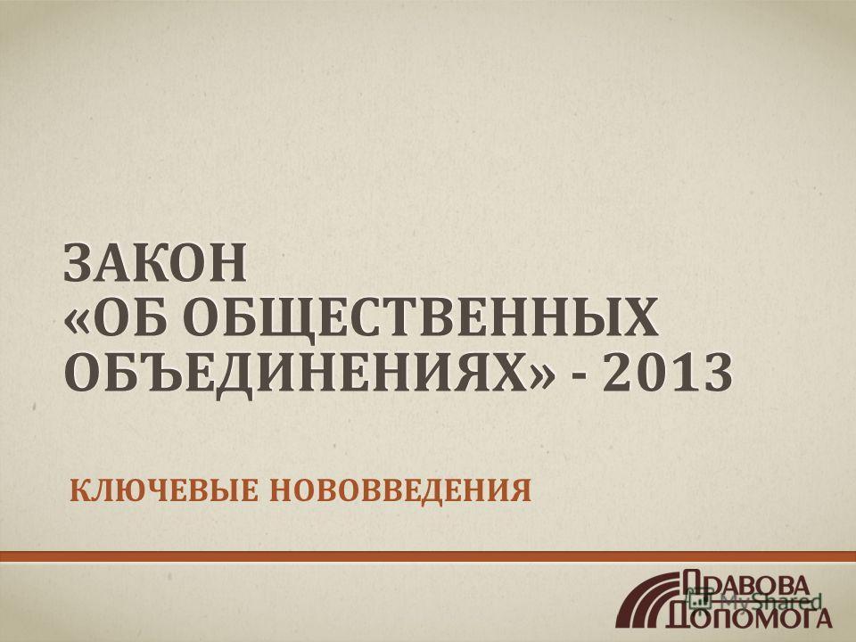 ЗАКОН «ОБ ОБЩЕСТВЕННЫХ ОБЪЕДИНЕНИЯХ» - 2013 КЛЮЧЕВЫЕ НОВОВВЕДЕНИЯ