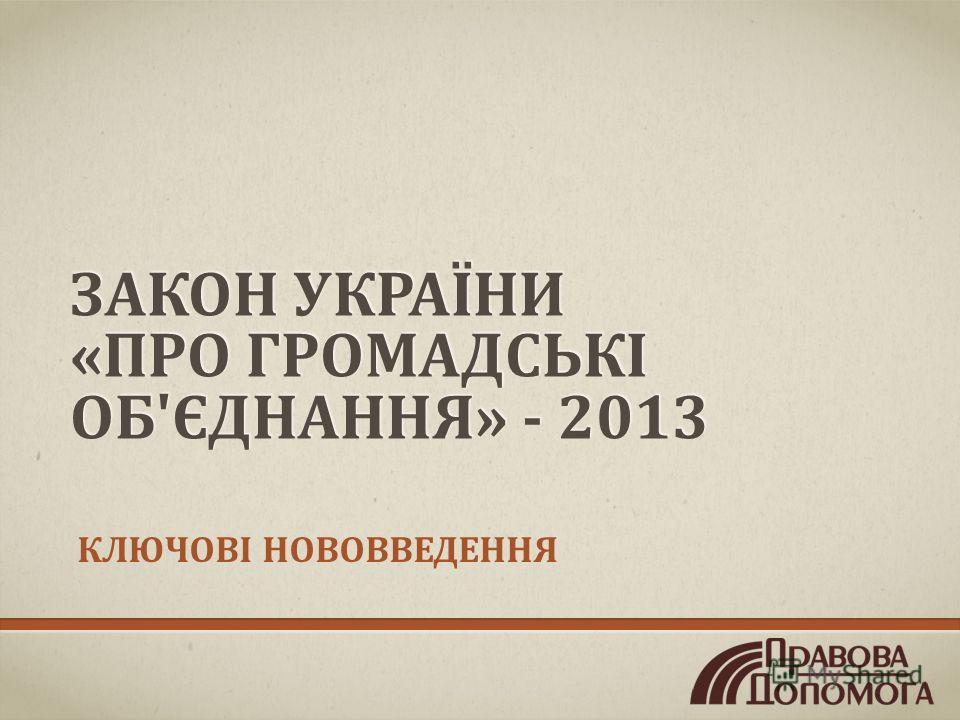 ЗАКОН УКРАЇНИ «ПРО ГРОМАДСЬКІ ОБ'ЄДНАННЯ» - 2013 КЛЮЧОВІ НОВОВВЕДЕННЯ