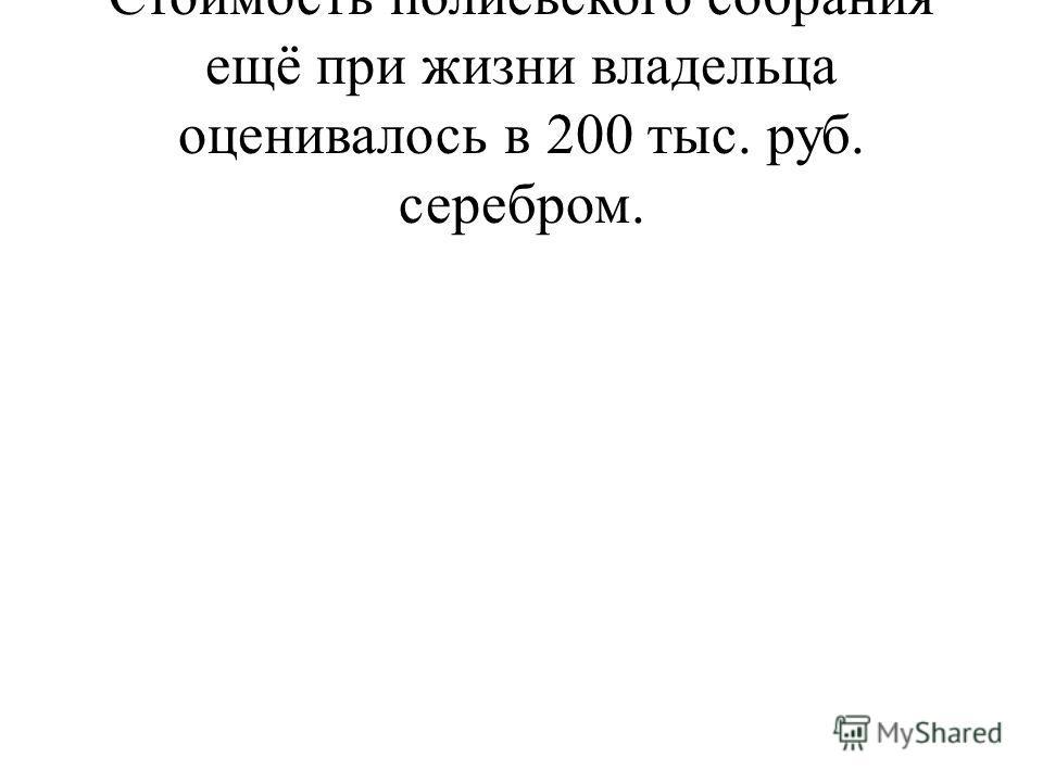 Стоимость полиевского собрания ещё при жизни владельца оценивалось в 200 тыс. руб. серебром.