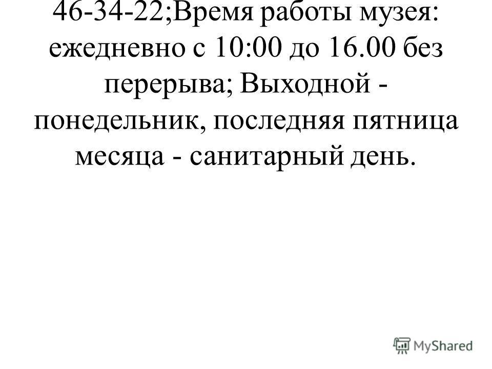 Адрес музея: пр. Карла Маркса, 16; Телефон для справок: (0562) 46-34-22;Время работы музея: ежедневно с 10:00 до 16.00 без перерыва; Выходной - понедельник, последняя пятница месяца - санитарный день.
