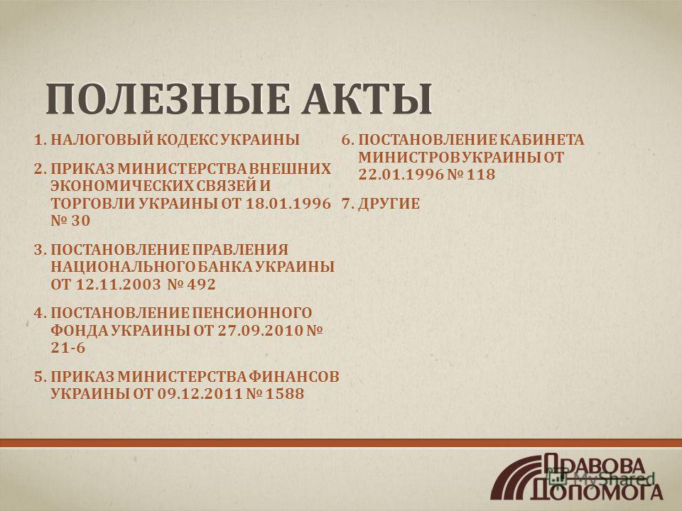ПОЛЕЗНЫЕ АКТЫ 1.НАЛОГОВЫЙ КОДЕКС УКРАИНЫ 2.ПРИКАЗ МИНИСТЕРСТВА ВНЕШНИХ ЭКОНОМИЧЕСКИХ СВЯЗЕЙ И ТОРГОВЛИ УКРАИНЫ ОТ 18.01.1996 30 3.ПОСТАНОВЛЕНИЕ ПРАВЛЕНИЯ НАЦИОНАЛЬНОГО БАНКА УКРАИНЫ ОТ 12.11.2003 492 4.ПОСТАНОВЛЕНИЕ ПЕНСИОННОГО ФОНДА УКРАИНЫ ОТ 27.09